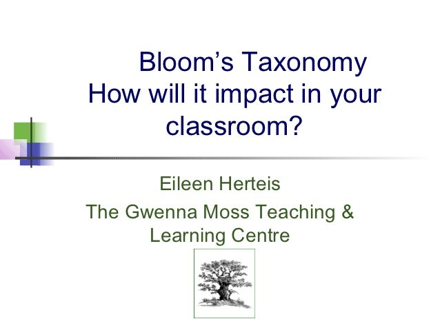 Bloom's TaxonomyHow will it impact in your     classroom?       Eileen HerteisThe Gwenna Moss Teaching &      Learning Cen...