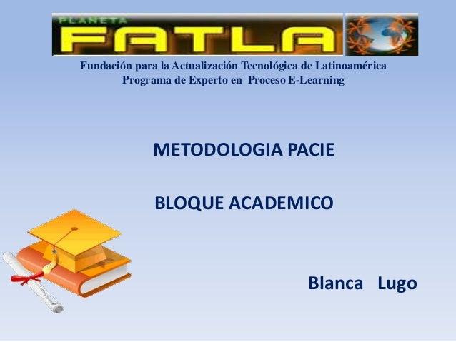 Fundación para la Actualización Tecnológica de Latinoamérica Programa de Experto en Proceso E-Learning METODOLOGIA PACIE B...