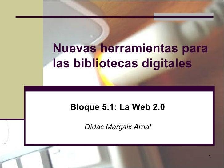 Nuevas herramientas para las bibliotecas digitales Bloque 5.1: La Web 2.0 Dídac Margaix Arnal