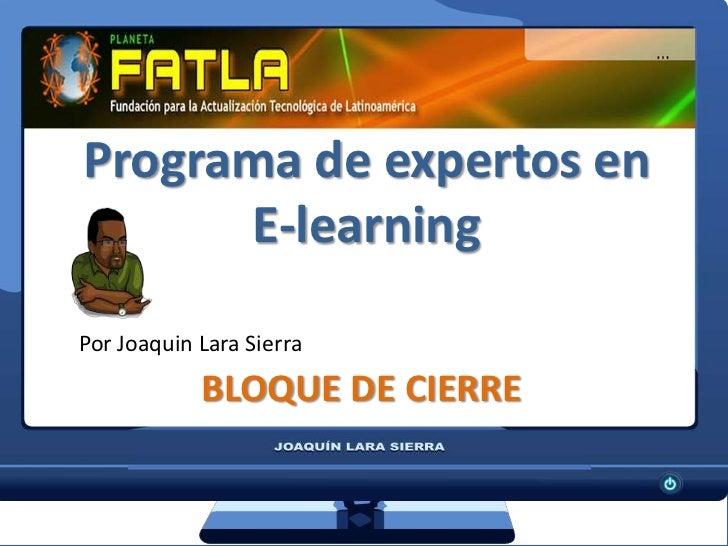 Programa de expertos en E-learning<br />Por Joaquin Lara Sierra<br />BLOQUE DE CIERRE<br />