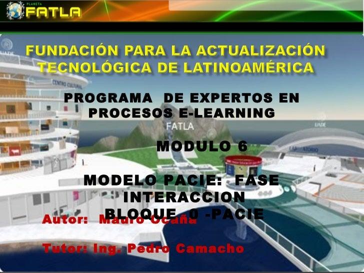 PROGRAMA DE EXPERTOS EN    PROCESOS E-LEARNING              MODULO 6     MODELO PACIE: FASE         INTERACCIONAutor: Maur...