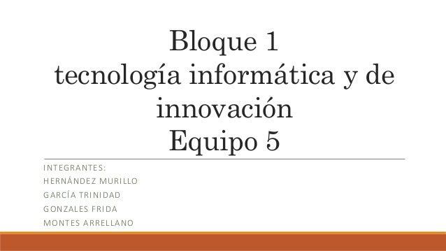 Bloque 1 tecnología informática y de innovación Equipo 5 INTEGRANTES: HERNÁNDEZ MURILLO GARCÍA TRINIDAD GONZALES FRIDA MON...