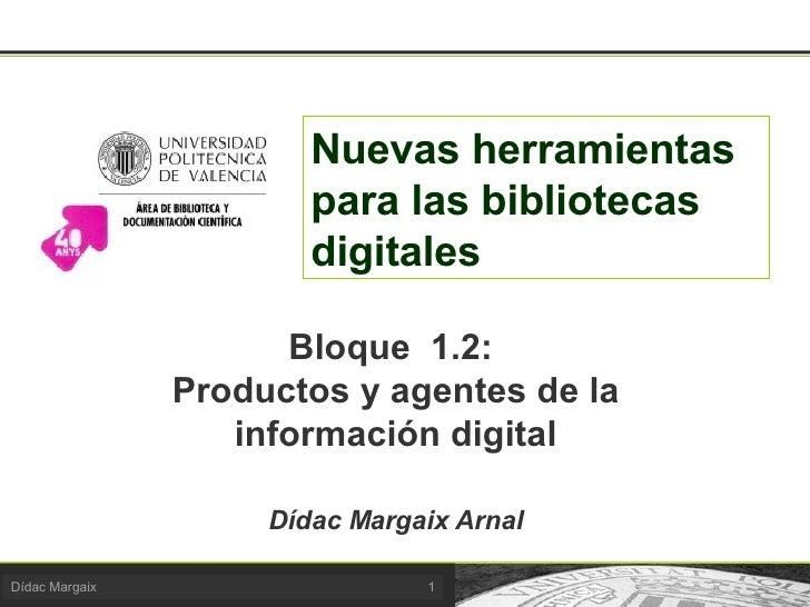 Nuevas herramientas para las bibliotecas digitales Bloque  1.2:  Productos y agentes de la información digital Dídac Marga...