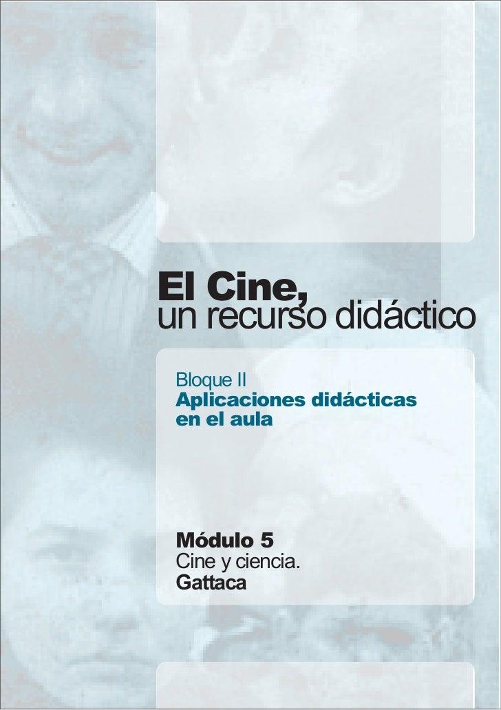 El Cine,un recurso didáctico Bloque II Aplicaciones didácticas en el aula Módulo 5 Cine y ciencia. Gattaca
