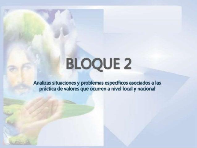 BLOQUE 2 Analizas situaciones y problemas específicos asociados a las práctica de valores que ocurren a nivel local y naci...