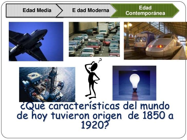 Edad Edad Media   E dad Moderna                              Contemporánea ¿Qué características del mundode hoy tuvieron o...