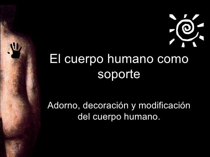 El cuerpo humano como soporte Adorno, decoración y modificación del cuerpo humano.