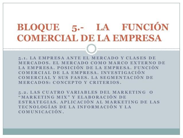 BLOQUE 5.- LA FUNCIÓNCOMERCIAL DE LA EMPRESA5.1. LA EMPRESA ANTE EL MERCADO Y CLASES DEMERCADOS. EL MERCADO COMO MARCO EXT...
