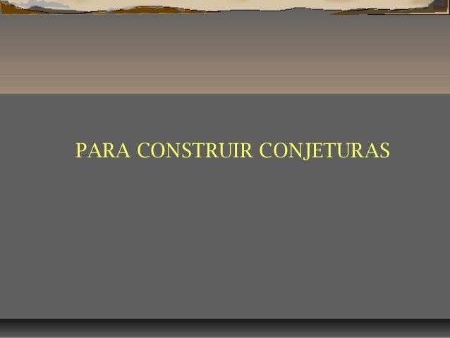 PARA CONSTRUIR CONJETURAS