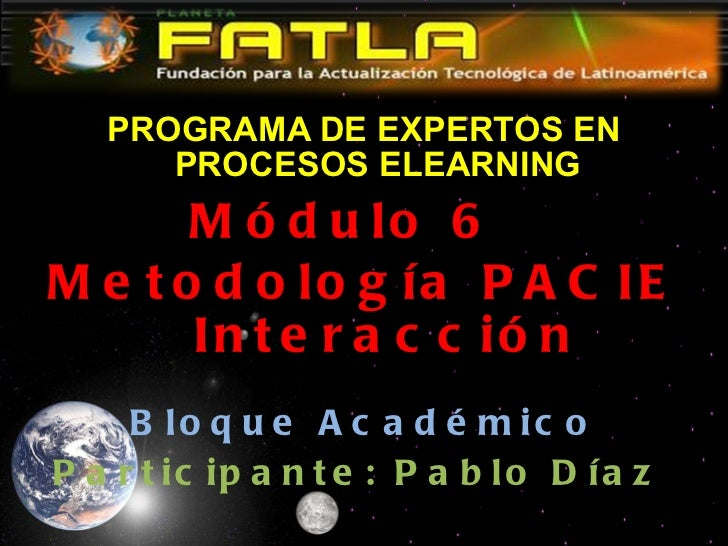 <ul><li>PROGRAMA DE EXPERTOS EN PROCESOS ELEARNING </li></ul><ul><li>Módulo 6  </li></ul><ul><li>Metodología PACIE  Intera...