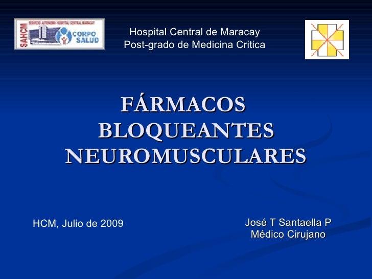 FÁRMACOS  BLOQUEANTES NEUROMUSCULARES José T Santaella P Médico Cirujano Hospital Central de Maracay Post-grado de Medicin...