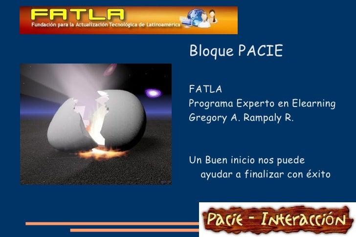 Bloque PACIE FATLA Programa Experto en Elearning Gregory A. Rampaly R. Un Buen inicio nos puede ayudar a finalizar con éxito