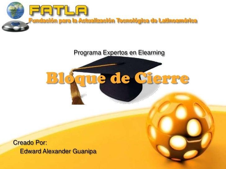 Fundación para la Actualización Tecnológica de Latinoamérica   <br />Programa Expertos en Elearning<br />Bloque de Cierre<...