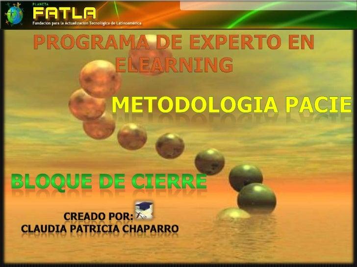 PROGRAMA DE EXPERTO EN ELEARNING<br />METODOLOGIA PACIE<br />BLOQUE DE CIERRE<br />Creado por:<br /> claudia patricia chap...