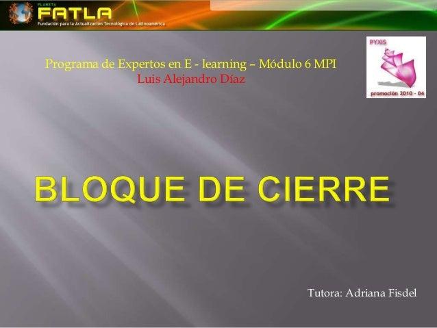 Programa de Expertos en E - learning – Módulo 6 MPI Luis Alejandro Díaz Tutora: Adriana Fisdel