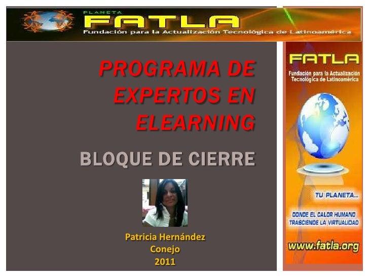 PROGRAMA DE EXPERTOS EN ELEARNINGBLOQUE DE CIERRE<br />Patricia Hernández <br />Conejo<br />2011<br />