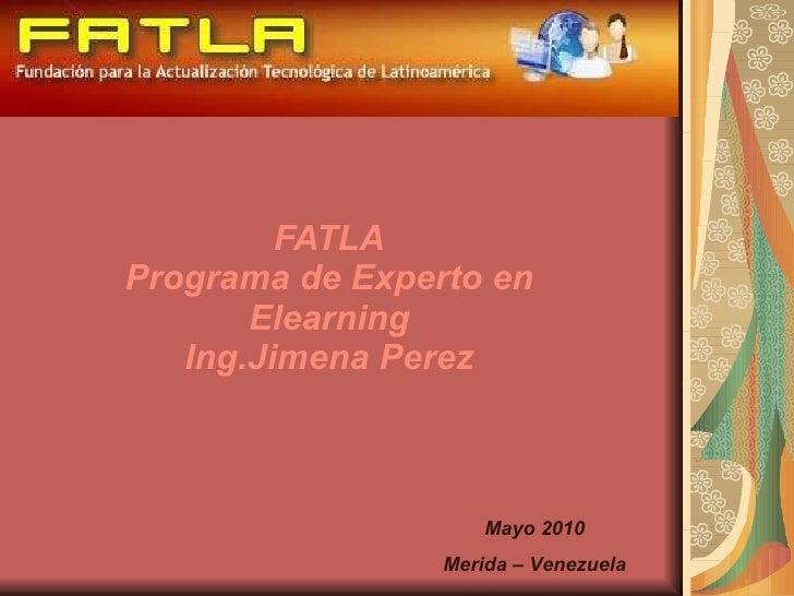 FATLA Programa de Experto en Elearning Ing.Jimena Perez Mayo 2010 Merida – Venezuela