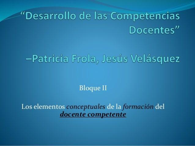 Bloque II Los elementos conceptuales de la formación del docente competente