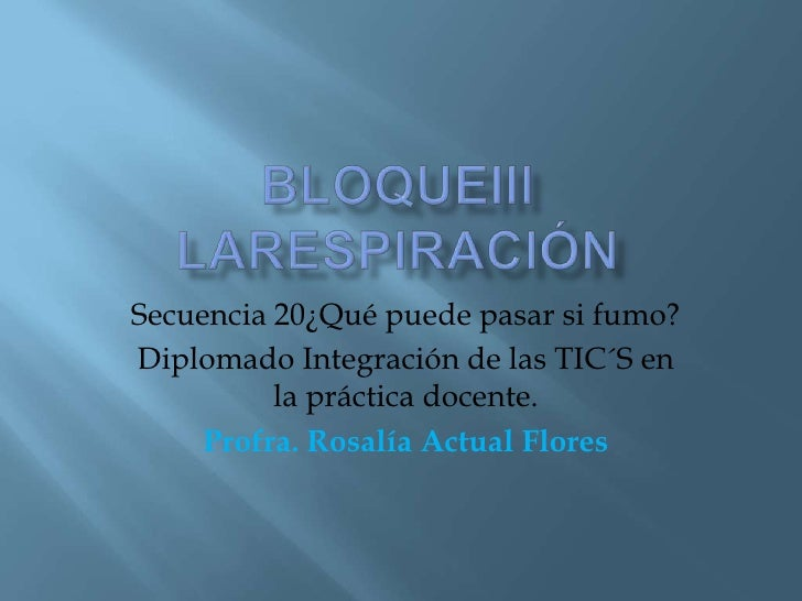 BloqueiiILaRESPIRACIÓN<br />Secuencia 20¿Qué puede pasar si fumo?<br />Diplomado Integración de las TIC´S en la práctica d...