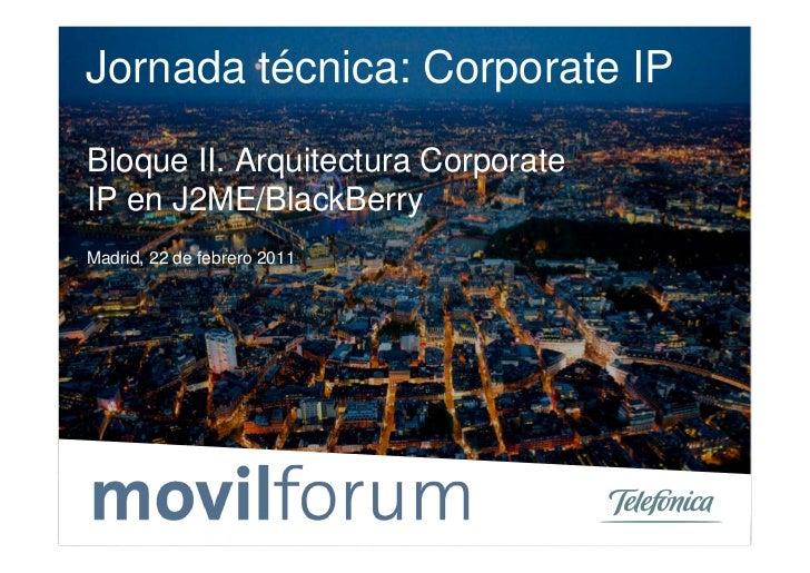Jornada técnica: Corporate IPBloque II. Arquitectura CorporateIP en J2ME/BlackBerryMadrid, 22 de febrero 2011