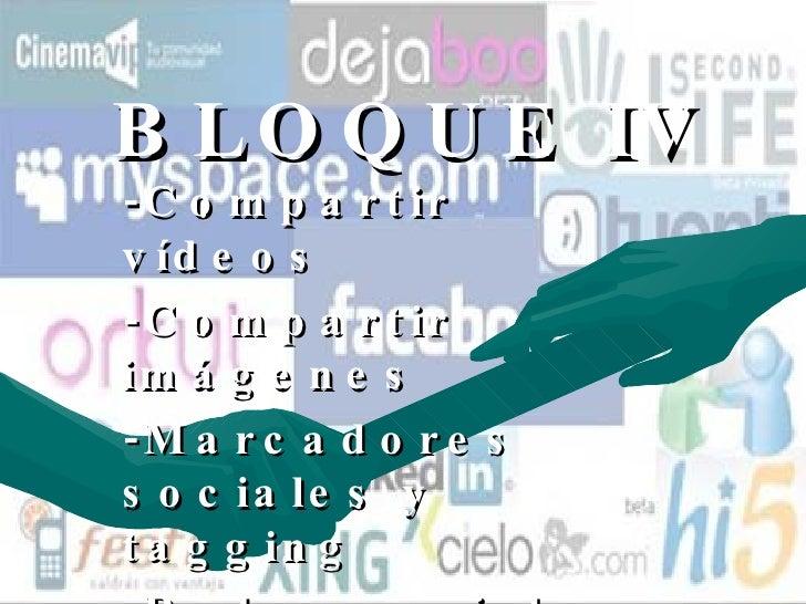 BLOQUE IV -Compartir vídeos -Compartir imágenes  -Marcadores sociales y tagging  -Redes sociales profesionales (Networking...