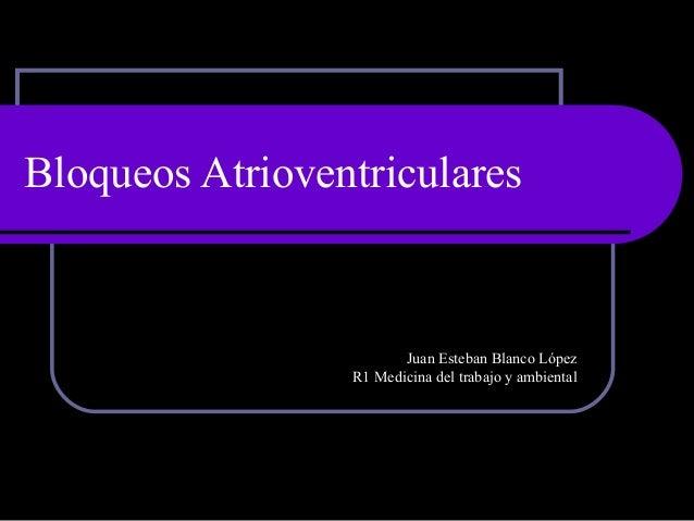 Bloqueos Atrioventriculares Juan Esteban Blanco López R1 Medicina del trabajo y ambiental