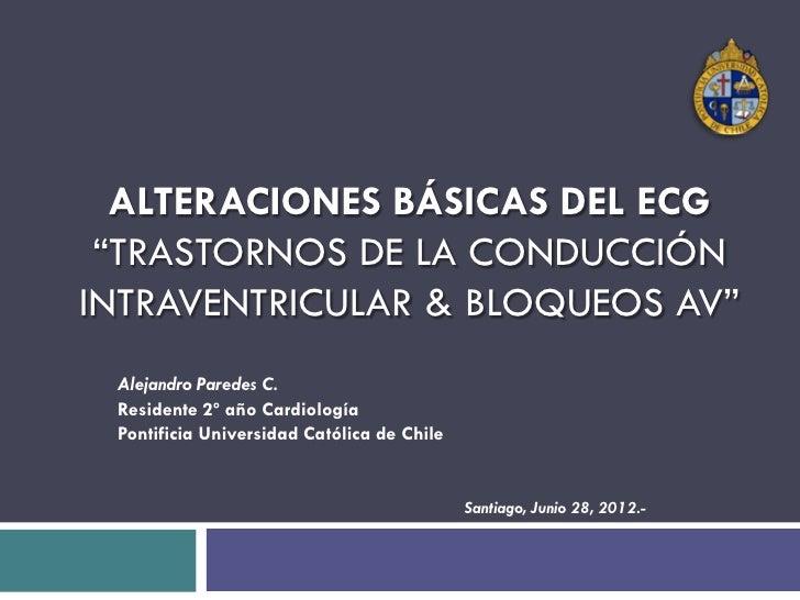 """ALTERACIONES BÁSICAS DEL ECG """"TRASTORNOS DE LA CONDUCCIÓNINTRAVENTRICULAR & BLOQUEOS AV"""" Alejandro Paredes C. Residente 2º..."""