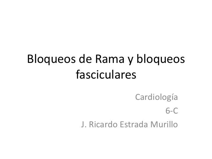 Bloqueos de Rama y bloqueos fasciculares<br />Cardiología<br />6-C <br />J. Ricardo Estrada Murillo<br />