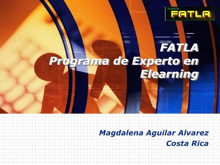 FATLAPrograma de Experto en Elearning<br />Magdalena Aguilar Alvarez<br />Costa Rica<br />