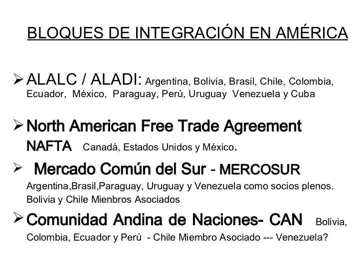 BLOQUES DE INTEGRACIÓN EN AMÉRICA <ul><li>ALALC / ALADI:  Argentina, Bolivia, Brasil, Chile, Colombia ,  Ecuador,  M é xic...