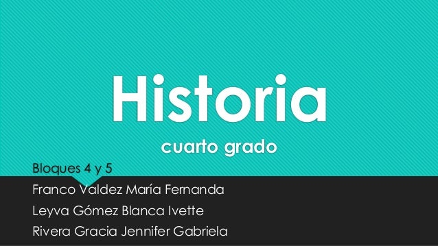 Historia  cuarto grado  Bloques 4 y 5  Franco Valdez María Fernanda  Leyva Gómez Blanca Ivette  Rivera Gracia Jennifer Gab...