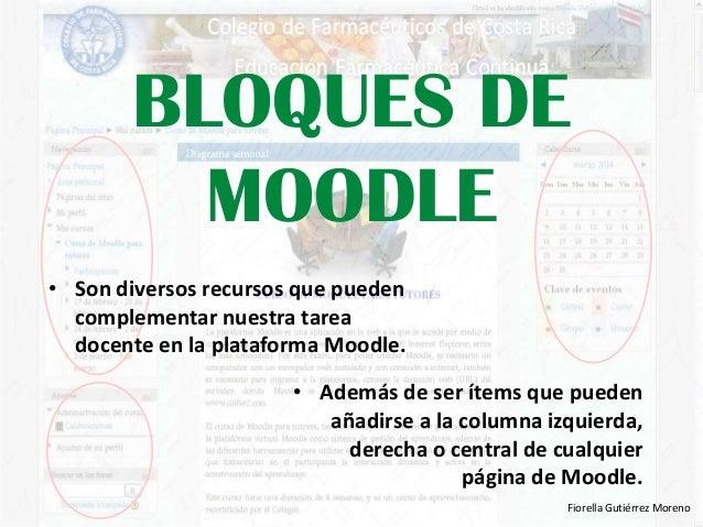 BLOQUES DE MOODLE • Son diversos recursos que pueden complementar nuestra tarea docente en la plataforma Moodle. • Además ...