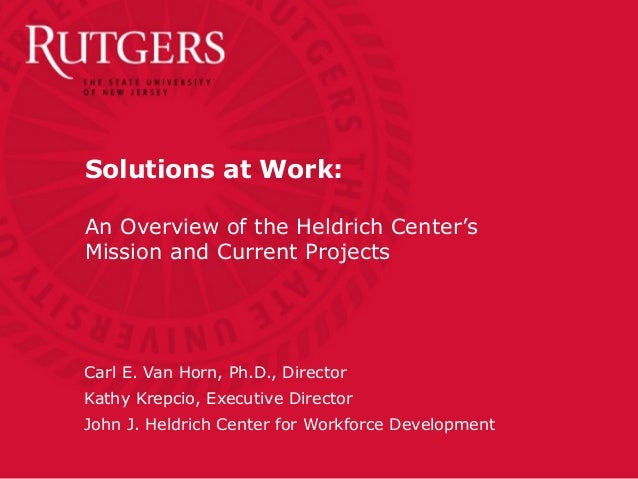 Solutions at Work:An Overview of the Heldrich Center'sMission and Current ProjectsCarl E. Van Horn, Ph.D., DirectorKathy K...
