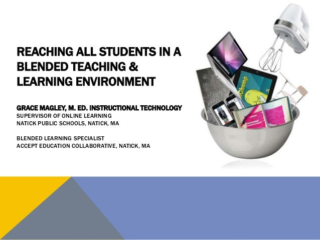 REACHING ALL STUDENTS IN A BLENDED TEACHING & LEARNING ENVIRONMENT GRACE MAGLEY, M. ED. INSTRUCTIONAL TECHNOLOGY SUPERVISO...