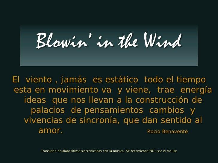 Blowin' in the Wind El viento , jamás es estático todo el tiempo esta en movimiento va y viene, trae energía    ideas que ...