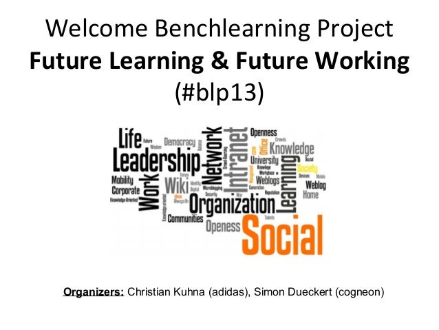 Welcome Benchlearning ProjectFuture Learning & Future Working(#blp13)Organizers: Christian Kuhna (adidas), Simon Dueckert ...