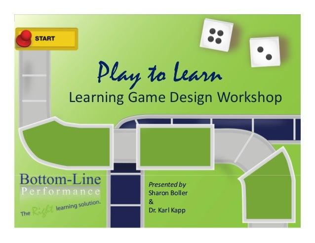 Play to LearnLearningGameDesignWorkshopPresentedbySharonBoller&Dr.KarlKapp