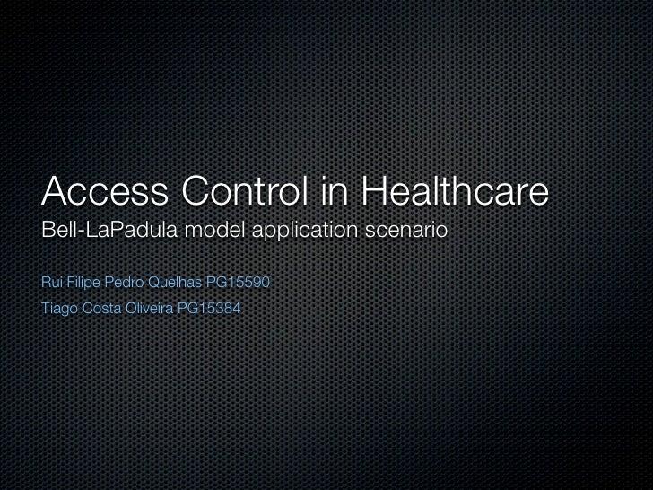 Access Control in Healthcare Bell-LaPadula model application scenario  Rui Filipe Pedro Quelhas PG15590 Tiago Costa Olivei...