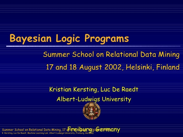 Bayesian Logic Programs Kristian Kersting, Luc De Raedt Albert-Ludwigs University Freiburg, Germany Summer School on Relat...