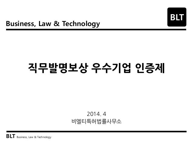 Business, Law & Technology BLT BLT Business, Law & Technology 직무발명보상 우수기업 인증제 2014. 4 비엘티특허법률사무소