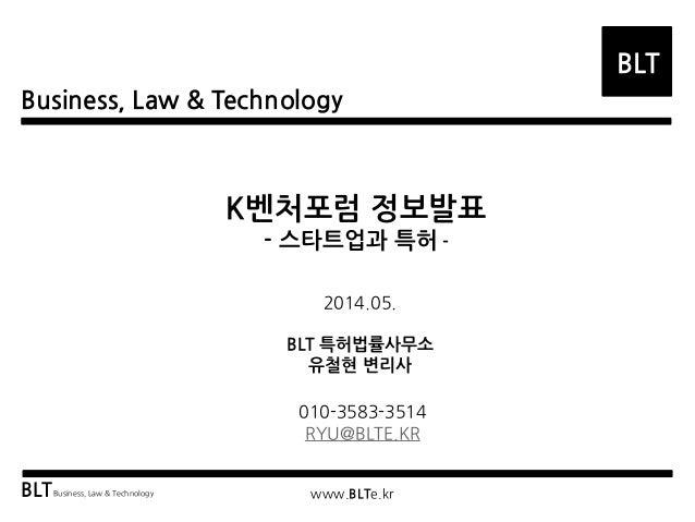 Business, Law & Technology BLT BLTBusiness, Law & Technology www.BLTe.kr K벤처포럼 정보발표 - 스타트업과 특허 - 2014.05. BLT 특허법률사무소 유철현 ...