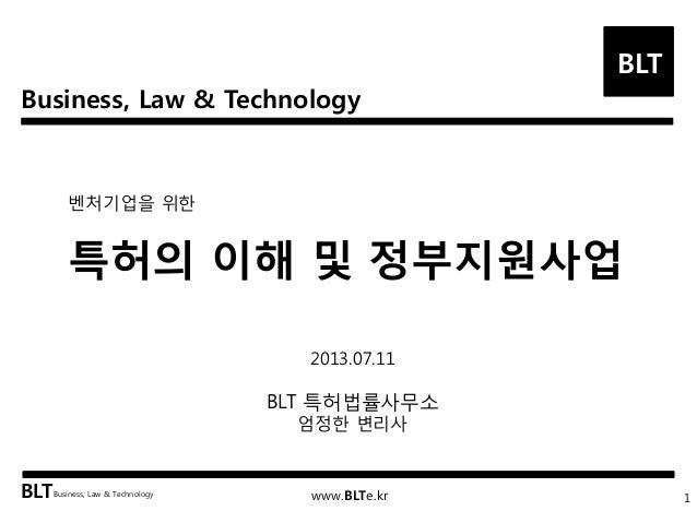 Business, Law & Technology BLT BLTBusiness, Law & Technology www.BLTe.kr 벤처기업을 위한 특허의 이해 및 정부지원사업 1 2013.07.11 BLT 특허법률사무소...