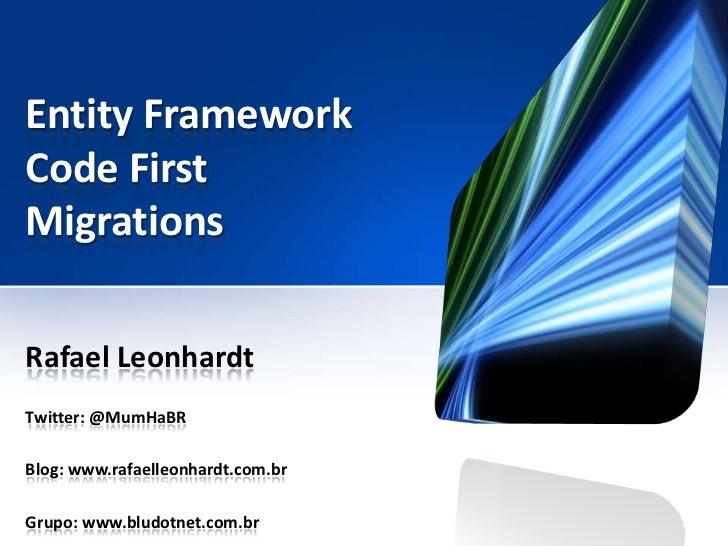 Entity FrameworkCode FirstMigrationsRafael LeonhardtTwitter: @MumHaBRBlog: www.rafaelleonhardt.com.brGrupo: www.bludotnet....