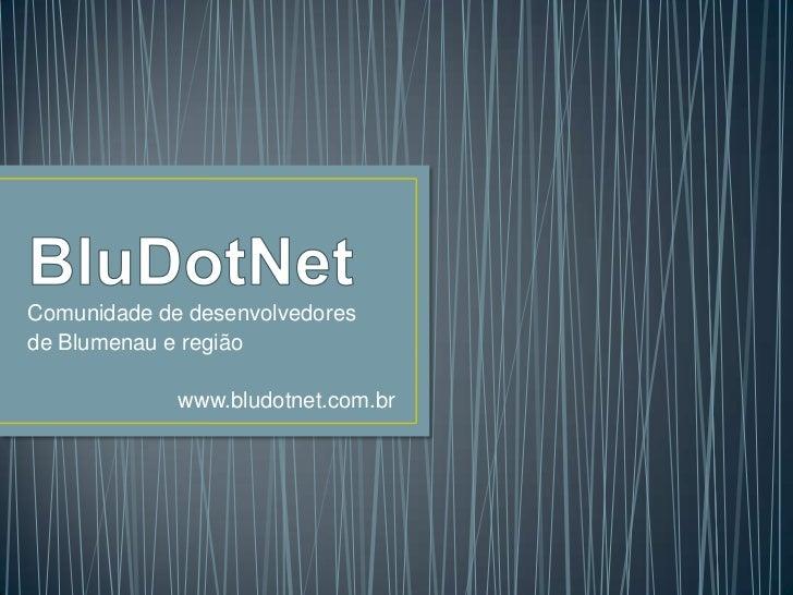 BluDotNet<br />Comunidade de desenvolvedores <br />de Blumenau e região<br />www.bludotnet.com.br<br />