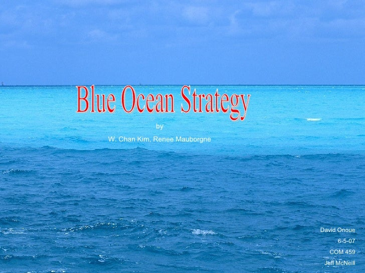 David Onoue 6-5-07 COM 459 Jeff McNeill by W. Chan Kim, Renee Mauborgne Blue Ocean Strategy