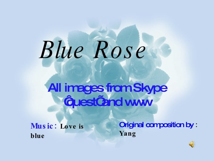 All images from Skype 'quest' and www Original composition by  : Yang Music:   Love is blue Blue Rose
