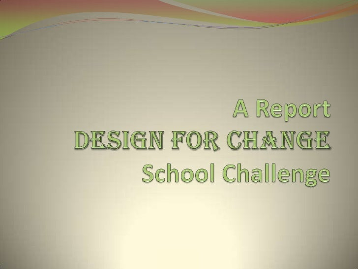 Design for change - A report ACTIVITY CONDUCTED AT BLUE BELLS PUBLIC                  SCHOOL            SECTOR 10 GURGAONS...
