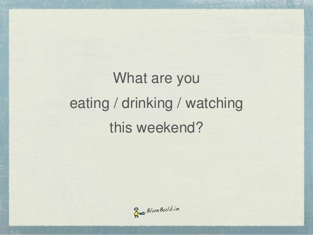 What are you eating / drinking / watching this weekend?