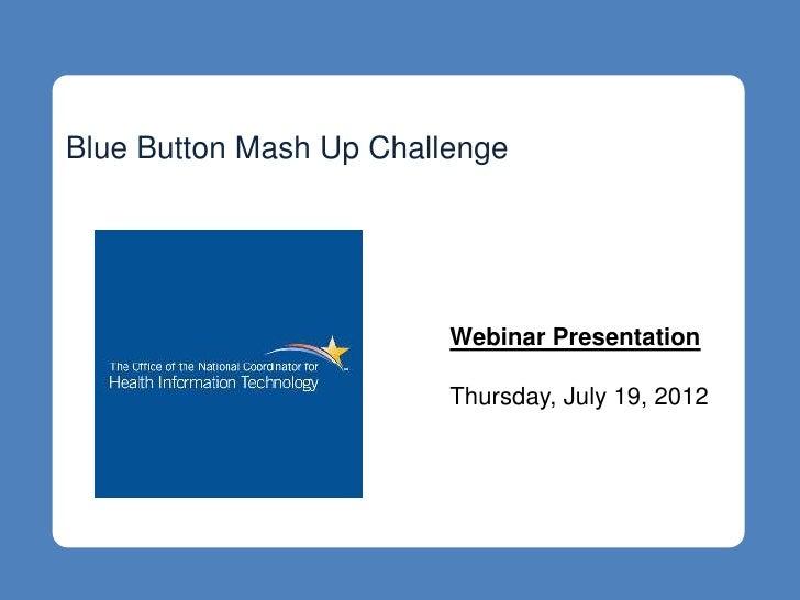Blue Button Mash Up Challenge                         Webinar Presentation                         Thursday, July 19, 2012