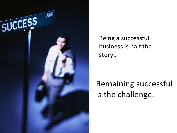 Being a successful business is half the story… Remaining successful is the challenge.